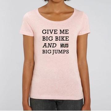 """TSHIRT """"GIVE ME BIG BIKE AND BIG JUMPS"""" Femme"""